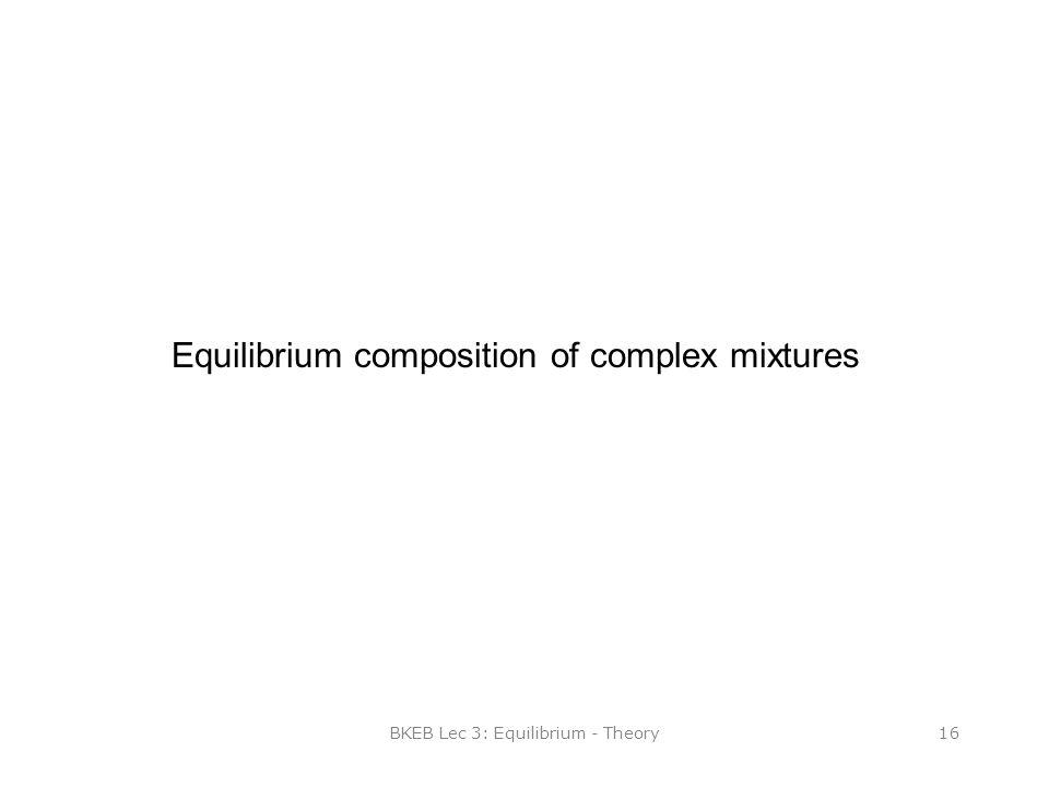 BKEB Lec 3: Equilibrium - Theory16 Equilibrium composition of complex mixtures