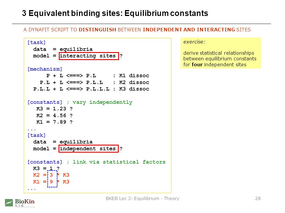 BKEB Lec 3: Equilibrium - Theory28 3 Equivalent binding sites: Equilibrium constants A DYNAFIT SCRIPT TO DISTINGUISH BETWEEN INDEPENDENT AND INTERACTING SITES [task] data = equilibria model = interacting sites .