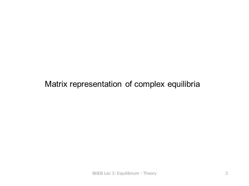 BKEB Lec 3: Equilibrium - Theory3 Matrix representation of complex equilibria