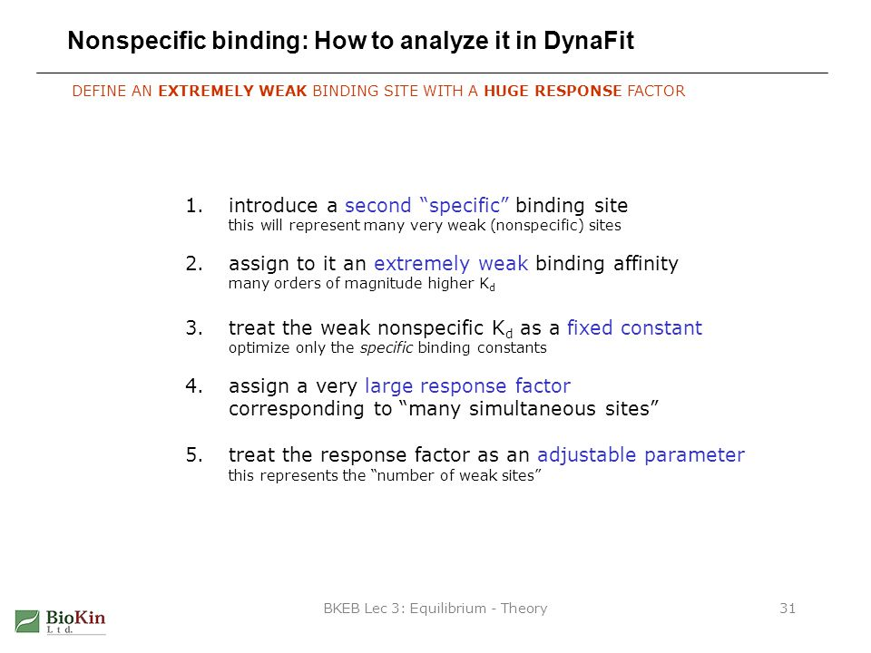 BKEB Lec 3: Equilibrium - Theory31 Nonspecific binding: How to analyze it in DynaFit DEFINE AN EXTREMELY WEAK BINDING SITE WITH A HUGE RESPONSE FACTOR 1.introduce a second specific binding site this will represent many very weak (nonspecific) sites 2.assign to it an extremely weak binding affinity many orders of magnitude higher K d 3.treat the weak nonspecific K d as a fixed constant optimize only the specific binding constants 4.assign a very large response factor corresponding to many simultaneous sites 5.treat the response factor as an adjustable parameter this represents the number of weak sites