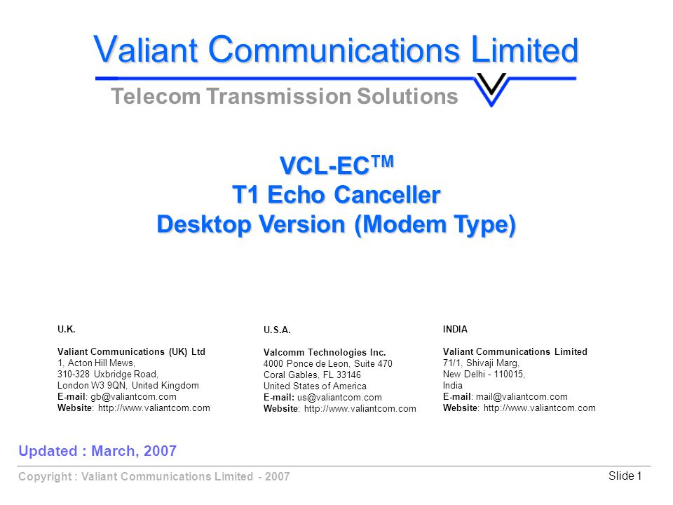 Copyright : Valiant Communications Limited - 2007Slide 1 VCL-EC TM T1 Echo Canceller Desktop Version (Modem Type) V aliant C ommunications L imited Telecom Transmission Solutions Updated : March, 2007 U.K.