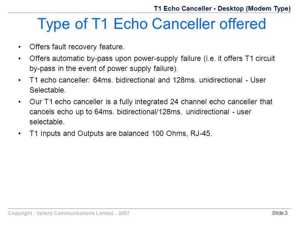 Copyright : Valiant Communications Limited Slide 3 Type of T1 Echo Canceller offered Offers fault recovery feature.