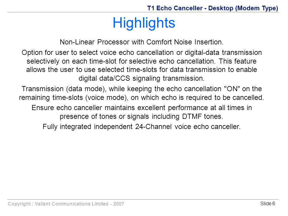 Copyright : Valiant Communications Limited Slide 6 Non-Linear Processor with Comfort Noise Insertion.