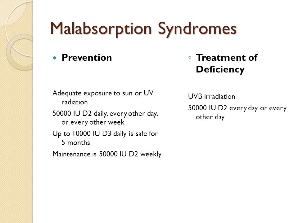 Malabsorption Syndromes Prevention Adequate exposure to sun or UV radiation 50000 IU D2 daily, every other day, or every other week Up to 10000 IU D3 daily is safe for 5 months Maintenance is 50000 IU D2 weekly ◦ Treatment of Deficiency UVB irradiation 50000 IU D2 every day or every other day