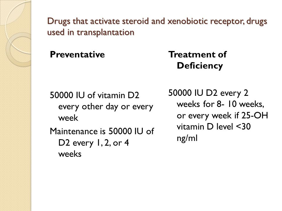 Drugs that activate steroid and xenobiotic receptor, drugs used in transplantation Preventative 50000 IU of vitamin D2 every other day or every week Maintenance is 50000 IU of D2 every 1, 2, or 4 weeks Treatment of Deficiency 50000 IU D2 every 2 weeks for 8- 10 weeks, or every week if 25-OH vitamin D level <30 ng/ml