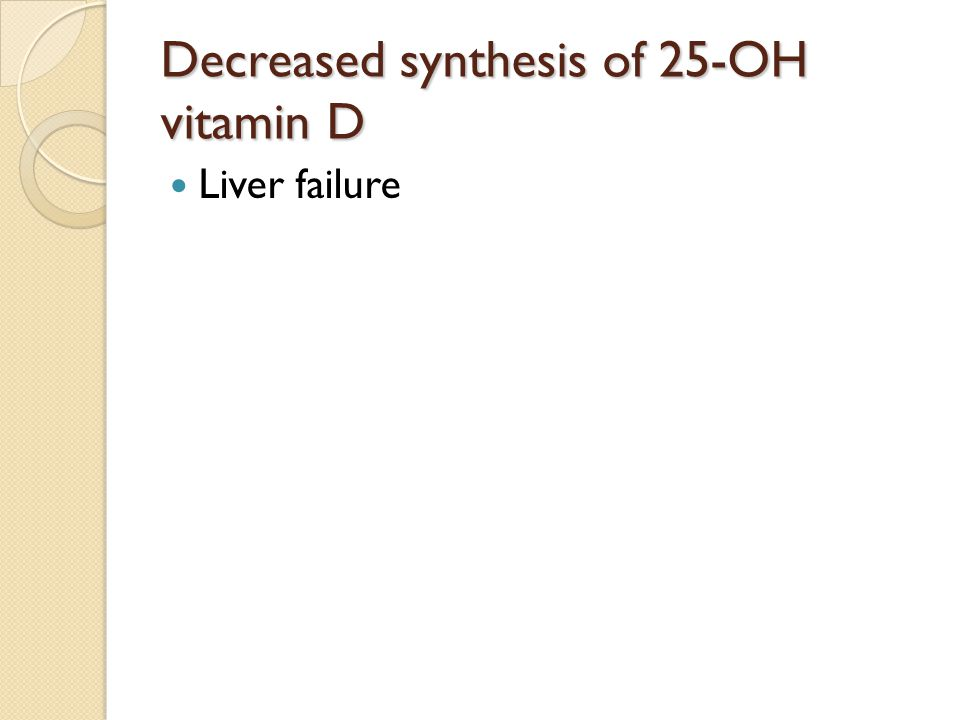 Decreased synthesis of 25-OH vitamin D Liver failure