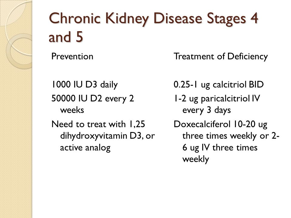 Chronic Kidney Disease Stages 4 and 5 Prevention 1000 IU D3 daily 50000 IU D2 every 2 weeks Need to treat with 1,25 dihydroxyvitamin D3, or active analog Treatment of Deficiency 0.25-1 ug calcitriol BID 1-2 ug paricalcitriol IV every 3 days Doxecalciferol 10-20 ug three times weekly or 2- 6 ug IV three times weekly