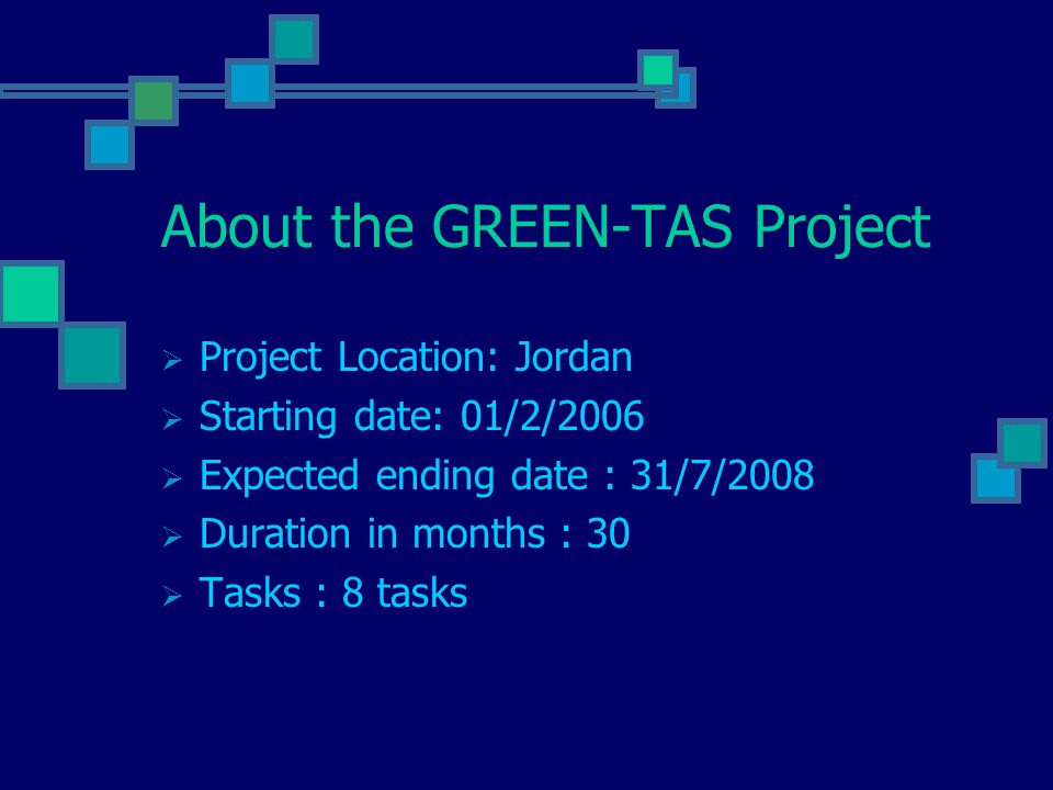 About the GREEN-TAS Project  Project Location: Jordan  Starting date: 01/2/2006  Expected ending date : 31/7/2008  Duration in months : 30  Tasks : 8 tasks
