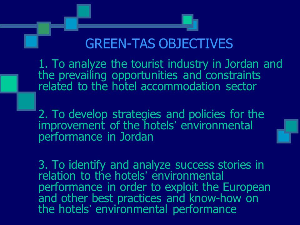 GREEN-TAS OBJECTIVES 1. To analyze the tourist industry in Jordan and the prevailing opportunities and constraints related to the hotel accommodation
