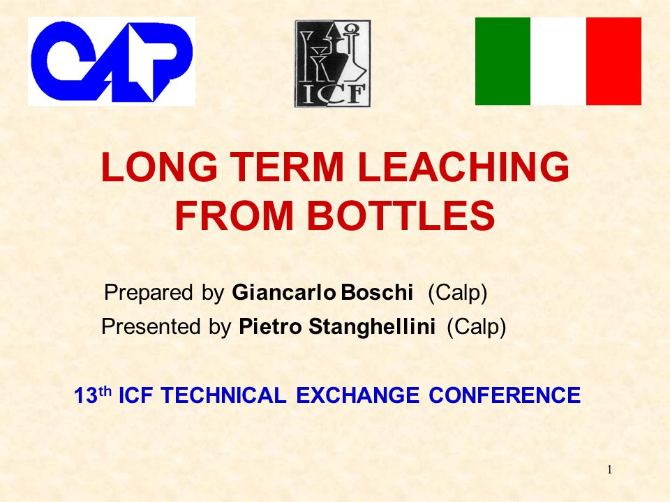 1 LONG TERM LEACHING FROM BOTTLES Prepared by Giancarlo Boschi (Calp) Presented by Pietro Stanghellini (Calp) 13 th ICF TECHNICAL EXCHANGE CONFERENCE