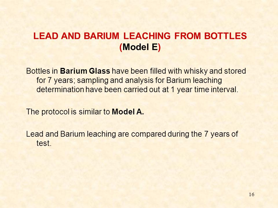 16 LEAD AND BARIUM LEACHING FROM BOTTLES (Model E) Bottles in Barium Glass have been filled with whisky and stored for 7 years; sampling and analysis