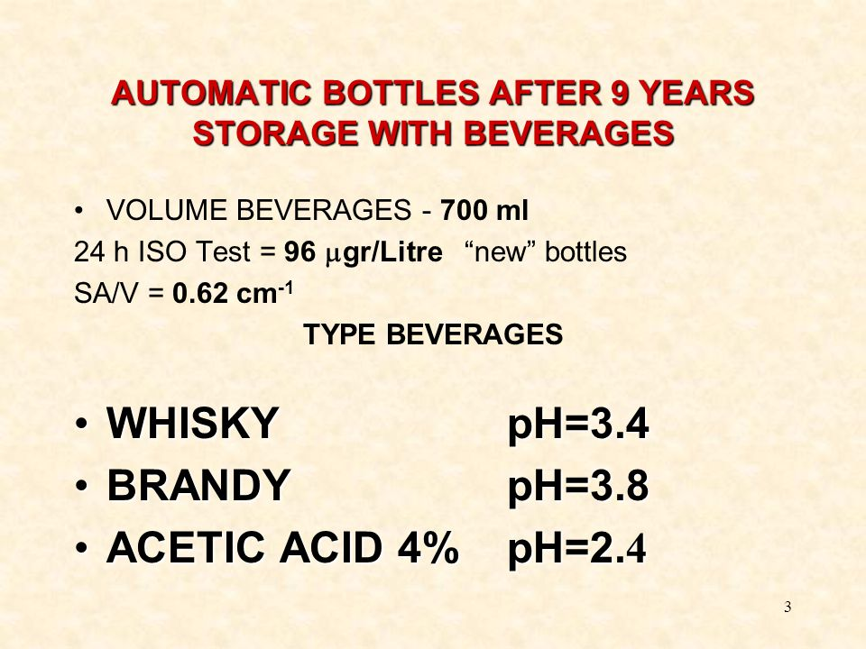 "3 AUTOMATIC BOTTLES AFTER 9 YEARS STORAGE WITH BEVERAGES VOLUME BEVERAGES - 700 ml 24 h ISO Test = 96  gr/Litre ""new"" bottles SA/V = 0.62 cm -1 TYPE"