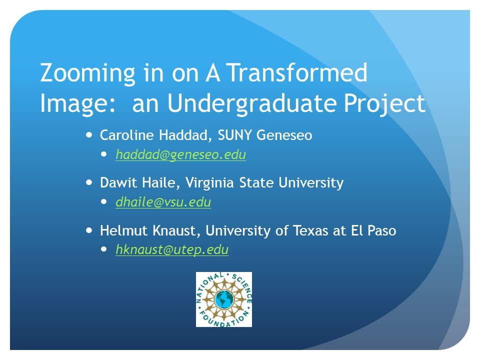 Zooming in on A Transformed Image: an Undergraduate Project Caroline Haddad, SUNY Geneseo haddad@geneseo.edu Dawit Haile, Virginia State University dhaile@vsu.edu Helmut Knaust, University of Texas at El Paso hknaust@utep.edu