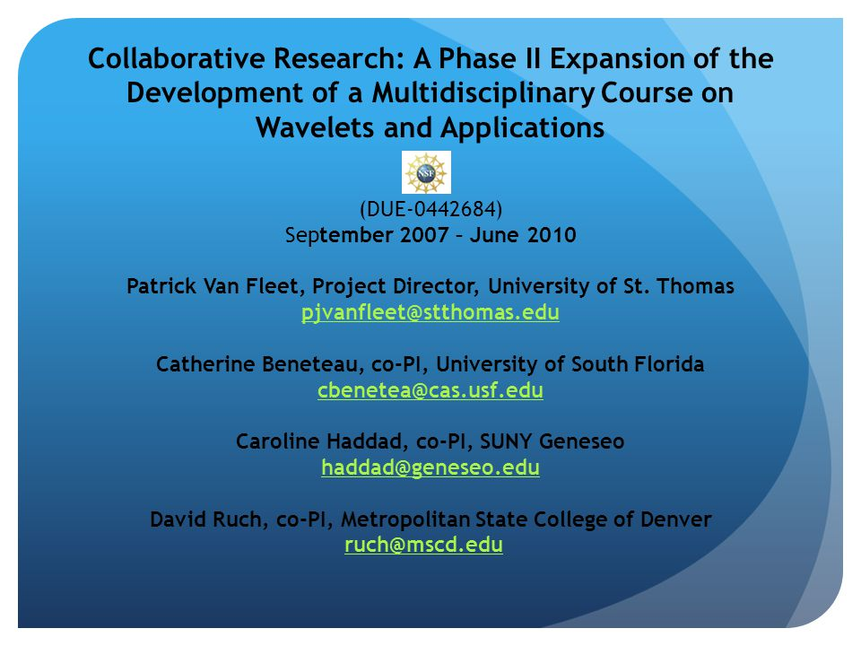 Collaborative Research: A Phase II Expansion of the Development of a Multidisciplinary Course on Wavelets and Applications (DUE-0442684) September 2007 – June 2010 Patrick Van Fleet, Project Director, University of St.