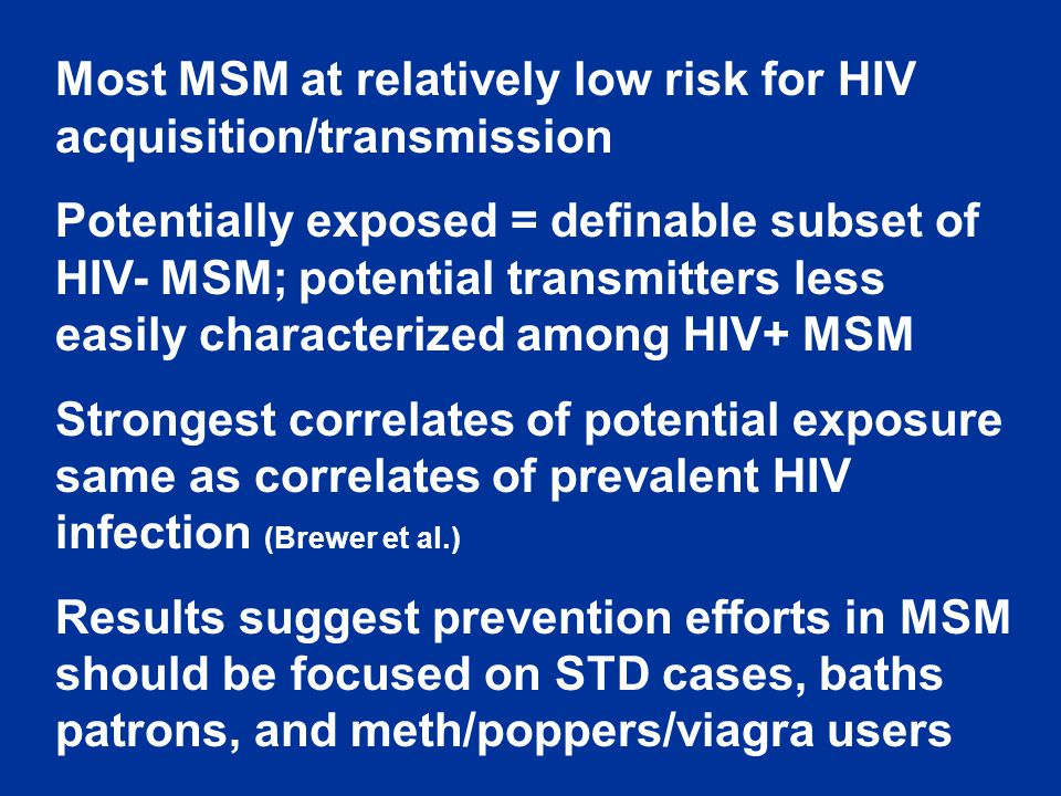 Most MSM at relatively low risk for HIV acquisition/transmission Potentially exposed = definable subset of HIV- MSM; potential transmitters less easily characterized among HIV+ MSM Strongest correlates of potential exposure same as correlates of prevalent HIV infection (Brewer et al.) Results suggest prevention efforts in MSM should be focused on STD cases, baths patrons, and meth/poppers/viagra users