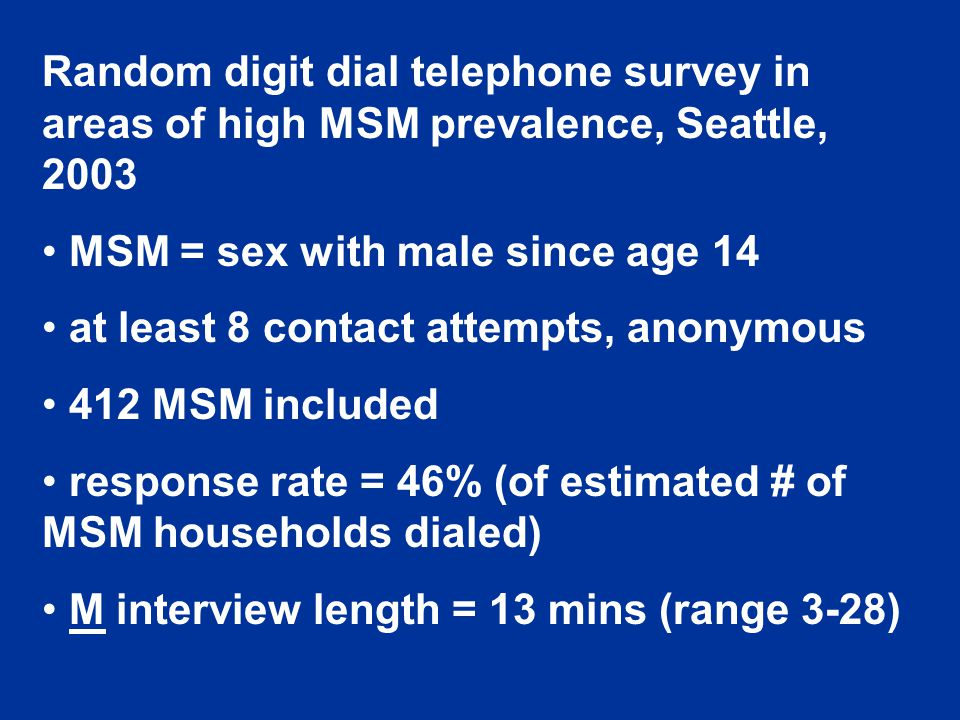 Random digit dial telephone survey in areas of high MSM prevalence, Seattle, 2003 MSM = sex with male since age 14 at least 8 contact attempts, anonymous 412 MSM included response rate = 46% (of estimated # of MSM households dialed) M interview length = 13 mins (range 3-28)