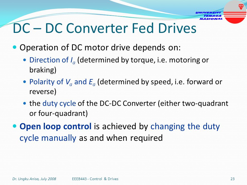 DC – DC Converter Fed Drives Operation of DC motor drive depends on: Direction of I a (determined by torque, i.e. motoring or braking) Polarity of V a