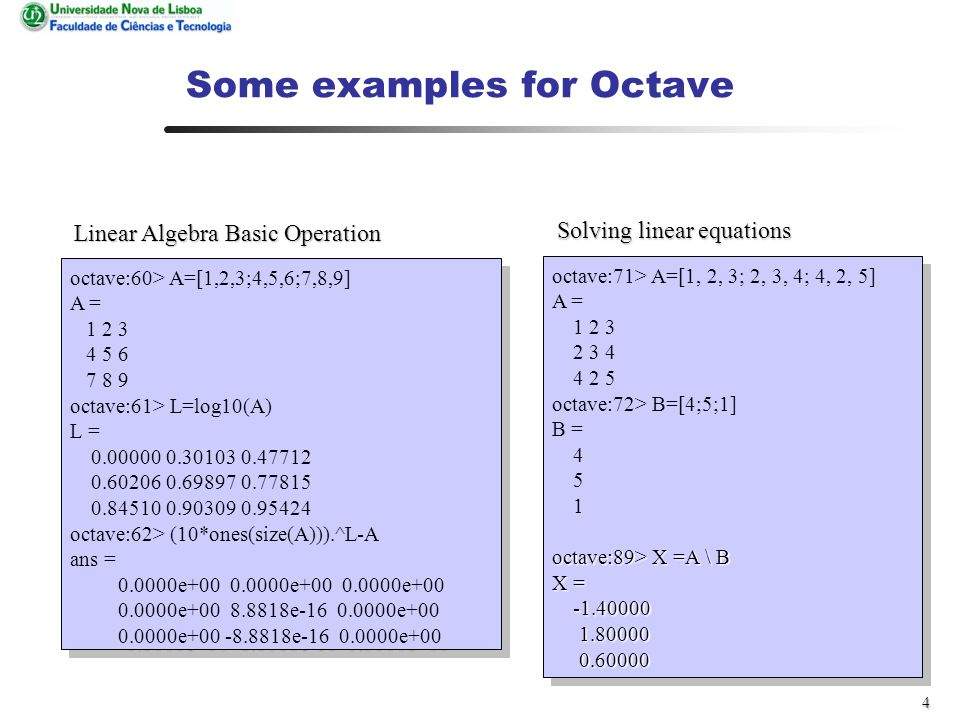 4 Some examples for Octave octave:60> A=[1,2,3;4,5,6;7,8,9] A = 1 2 3 4 5 6 7 8 9 octave:61> L=log10(A) L = 0.00000 0.30103 0.47712 0.60206 0.69897 0.77815 0.84510 0.90309 0.95424 octave:62> (10*ones(size(A))).^L-A ans = 0.0000e+00 0.0000e+00 0.0000e+00 0.0000e+00 8.8818e-16 0.0000e+00 0.0000e+00 -8.8818e-16 0.0000e+00 octave:60> A=[1,2,3;4,5,6;7,8,9] A = 1 2 3 4 5 6 7 8 9 octave:61> L=log10(A) L = 0.00000 0.30103 0.47712 0.60206 0.69897 0.77815 0.84510 0.90309 0.95424 octave:62> (10*ones(size(A))).^L-A ans = 0.0000e+00 0.0000e+00 0.0000e+00 0.0000e+00 8.8818e-16 0.0000e+00 0.0000e+00 -8.8818e-16 0.0000e+00 octave:71> A=[1, 2, 3; 2, 3, 4; 4, 2, 5] A = 1 2 3 2 3 4 4 2 5 octave:72> B=[4;5;1] B = 4 5 1 octave:89> X =A \ B X = -1.40000 1.80000 0.60000 octave:71> A=[1, 2, 3; 2, 3, 4; 4, 2, 5] A = 1 2 3 2 3 4 4 2 5 octave:72> B=[4;5;1] B = 4 5 1 octave:89> X =A \ B X = -1.40000 1.80000 0.60000 Linear Algebra Basic Operation Solving linear equations
