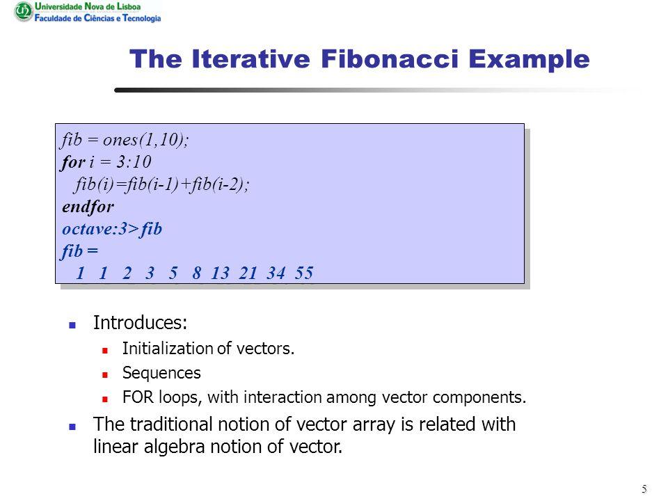 5 The Iterative Fibonacci Example fib = ones(1,10); for i = 3:10 fib(i)=fib(i-1)+fib(i-2); endfor octave:3> fib fib = 1 1 2 3 5 8 13 21 34 55 fib = ones(1,10); for i = 3:10 fib(i)=fib(i-1)+fib(i-2); endfor octave:3> fib fib = 1 1 2 3 5 8 13 21 34 55 Introduces: Initialization of vectors.