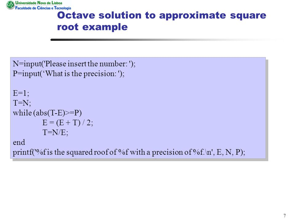 7 Octave solution to approximate square root example N=input( Please insert the number: ); P=input('What is the precision: ); E=1; T=N; while (abs(T-E)>=P) E = (E + T) / 2; T=N/E; end printf( %f is the squared roof of %f with a precision of %f.\n , E, N, P); N=input( Please insert the number: ); P=input('What is the precision: ); E=1; T=N; while (abs(T-E)>=P) E = (E + T) / 2; T=N/E; end printf( %f is the squared roof of %f with a precision of %f.\n , E, N, P);