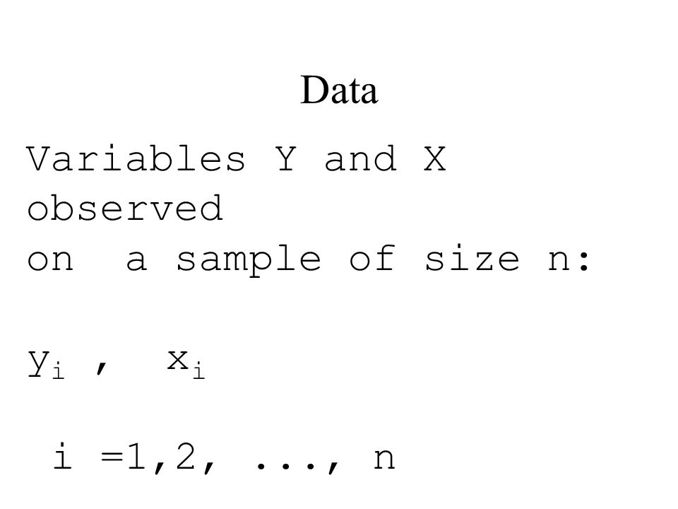 Data Variables Y and X observed on a sample of size n: y i, x i i =1,2,..., n