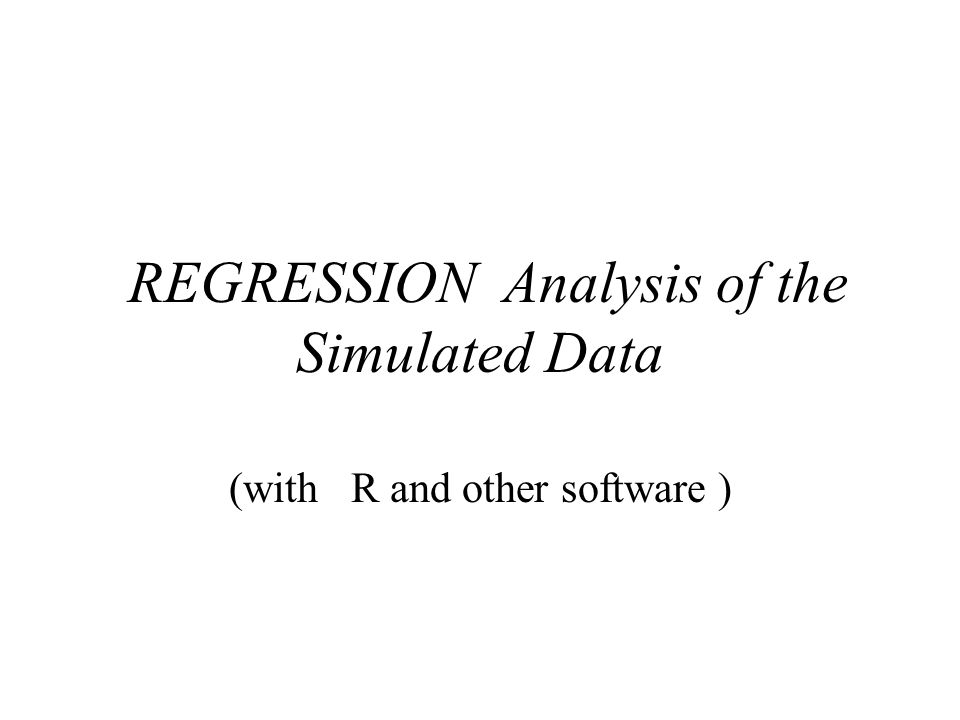 REGRESSION Analysis of the Simulated Data (with R and other software )