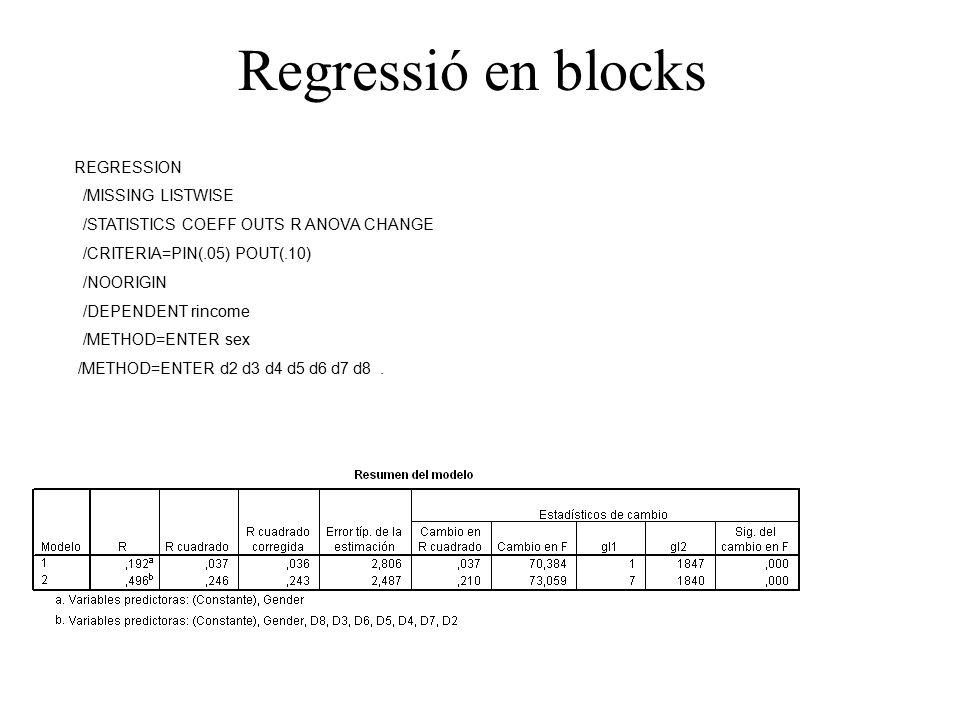 Regressió en blocks REGRESSION /MISSING LISTWISE /STATISTICS COEFF OUTS R ANOVA CHANGE /CRITERIA=PIN(.05) POUT(.10) /NOORIGIN /DEPENDENT rincome /METHOD=ENTER sex /METHOD=ENTER d2 d3 d4 d5 d6 d7 d8.