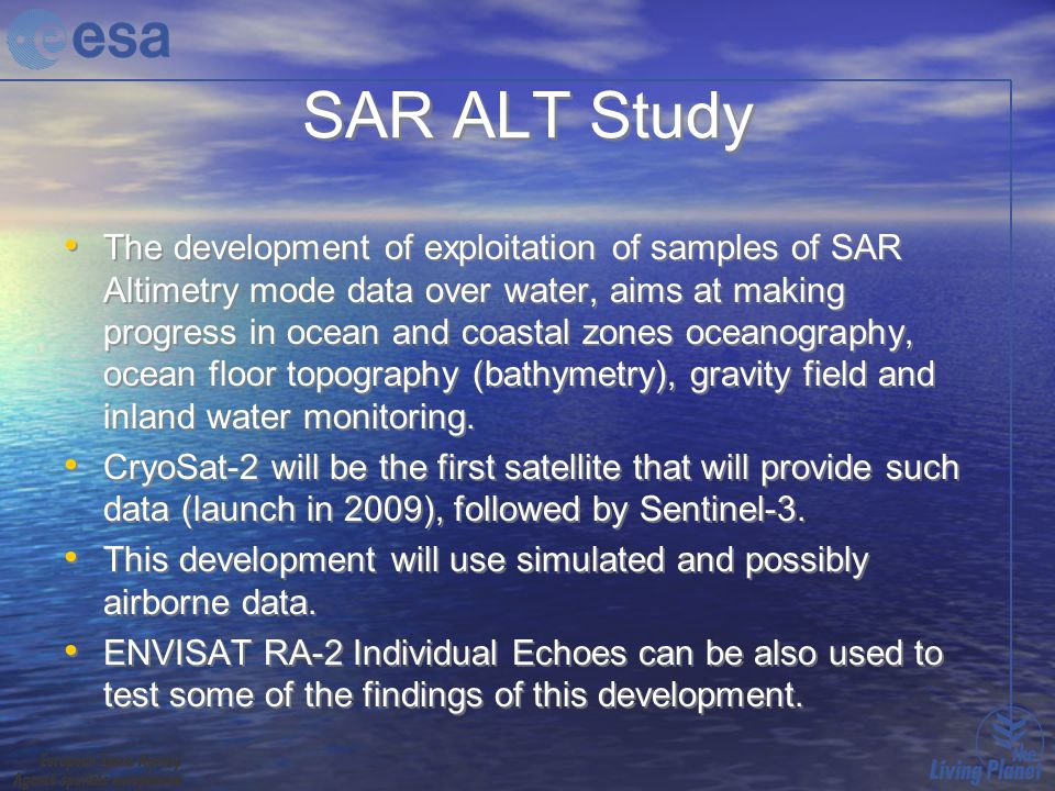 SAR ALT Study The development of exploitation of samples of SAR Altimetry mode data over water, aims at making progress in ocean and coastal zones oceanography, ocean floor topography (bathymetry), gravity field and inland water monitoring.