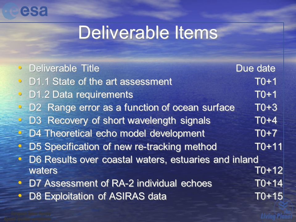 Deliverable Items Deliverable Title Due date D1.1 State of the art assessment T0+1 D1.2 Data requirements T0+1 D2 Range error as a function of ocean surface T0+3 D3 Recovery of short wavelength signals T0+4 D4 Theoretical echo model development T0+7 D5 Specification of new re-tracking method T0+11 D6 Results over coastal waters, estuaries and inland watersT0+12 D7 Assessment of RA-2 individual echoes T0+14 D8 Exploitation of ASIRAS data T0+15 Deliverable Title Due date D1.1 State of the art assessment T0+1 D1.2 Data requirements T0+1 D2 Range error as a function of ocean surface T0+3 D3 Recovery of short wavelength signals T0+4 D4 Theoretical echo model development T0+7 D5 Specification of new re-tracking method T0+11 D6 Results over coastal waters, estuaries and inland watersT0+12 D7 Assessment of RA-2 individual echoes T0+14 D8 Exploitation of ASIRAS data T0+15