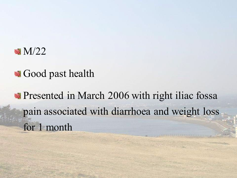 M/22 Good past health Presented in March 2006 with right iliac fossa pain associated with diarrhoea and weight loss for 1 month