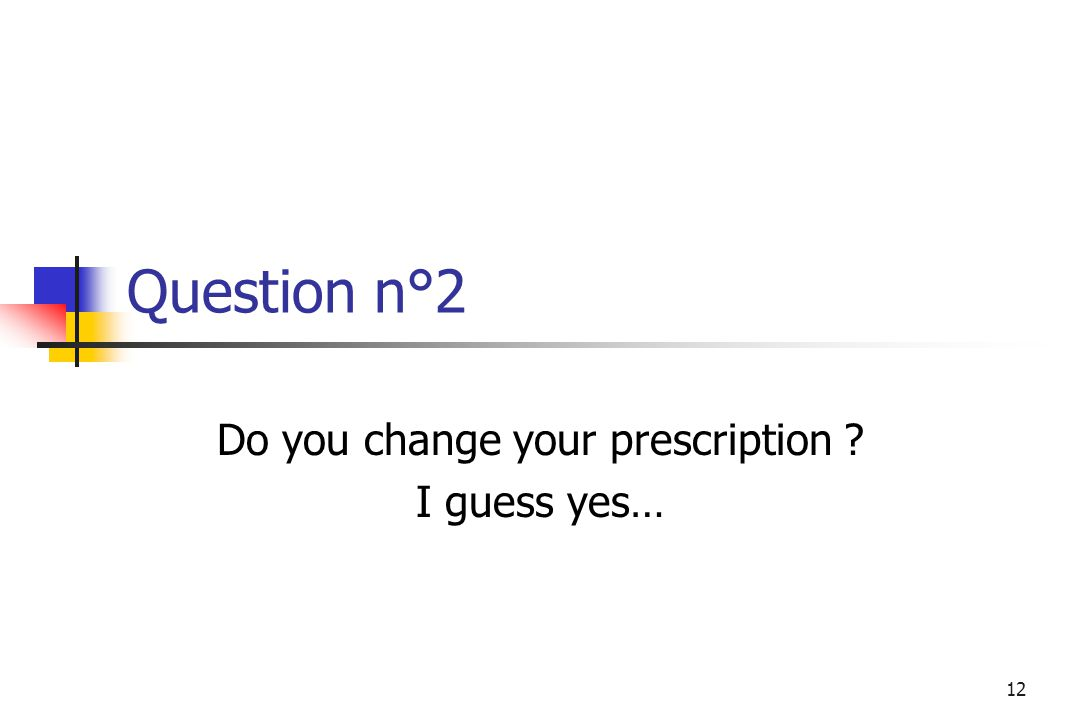 12 Question n°2 Do you change your prescription I guess yes…