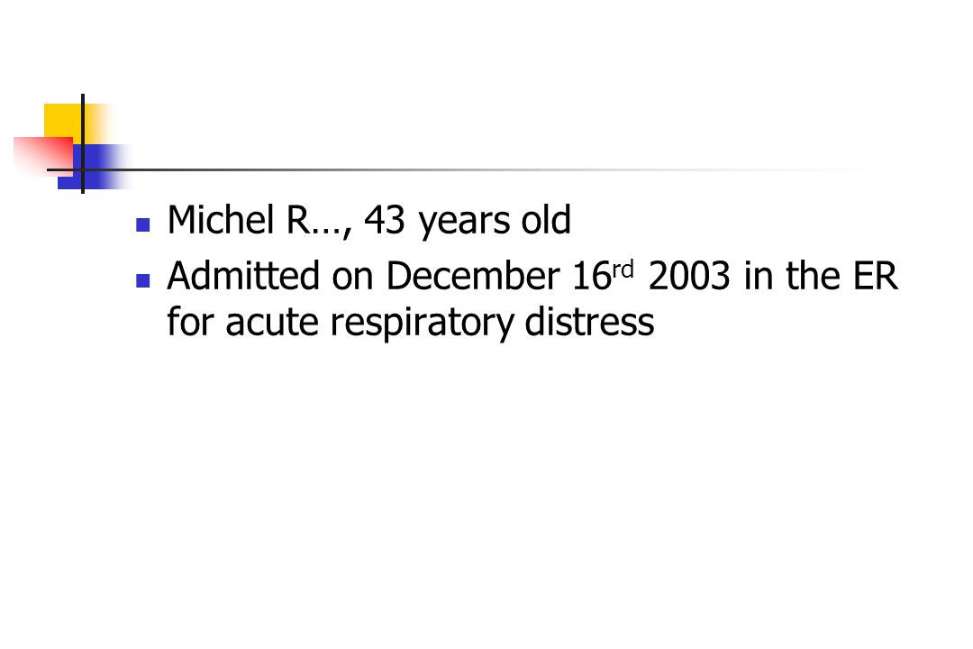 Michel R…, 43 years old Admitted on December 16 rd 2003 in the ER for acute respiratory distress