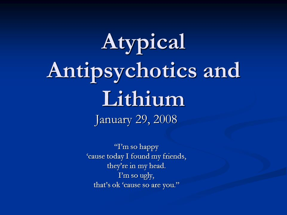 Atypical Antipsychotics and Lithium January 29, 2008 I'm so happy 'cause today I found my friends, they're in my head.