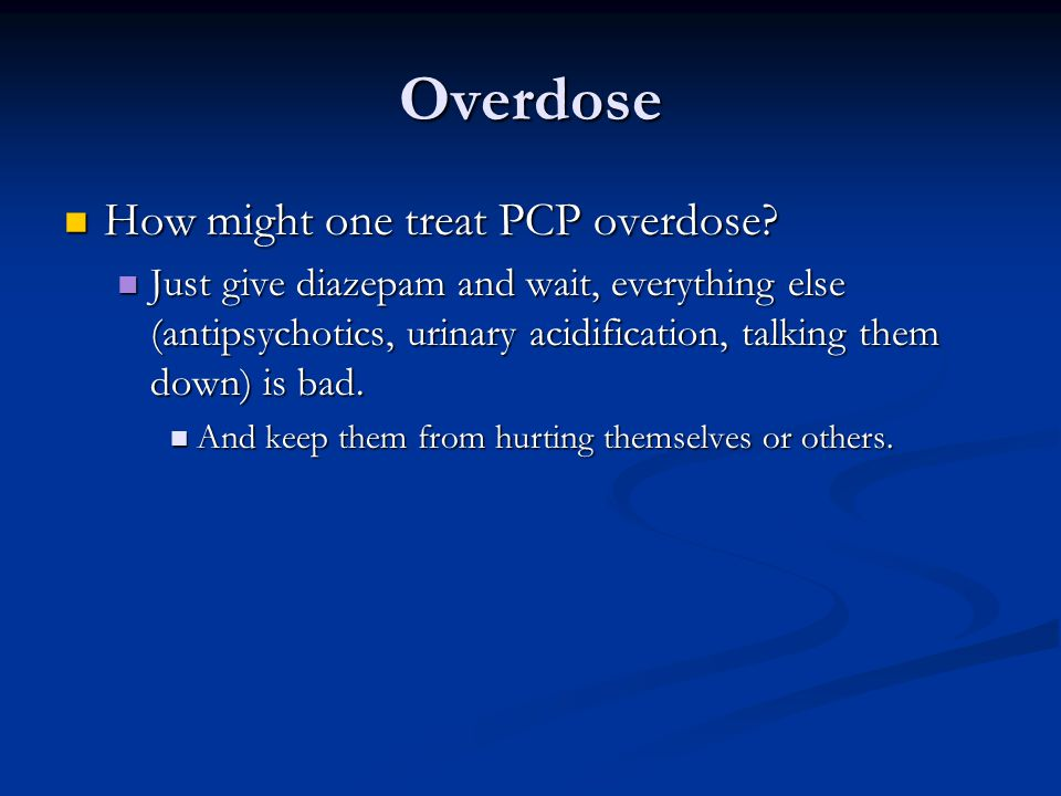 Overdose How might one treat PCP overdose.How might one treat PCP overdose.