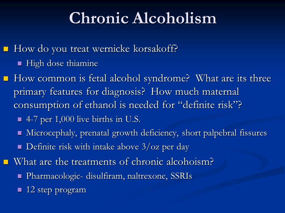 Chronic Alcoholism How do you treat wernicke korsakoff? How do you treat wernicke korsakoff? High dose thiamine High dose thiamine How common is fetal