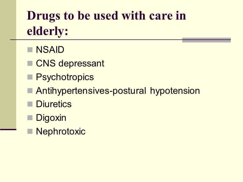 Drugs to be used with care in elderly: NSAID CNS depressant Psychotropics Antihypertensives-postural hypotension Diuretics Digoxin Nephrotoxic