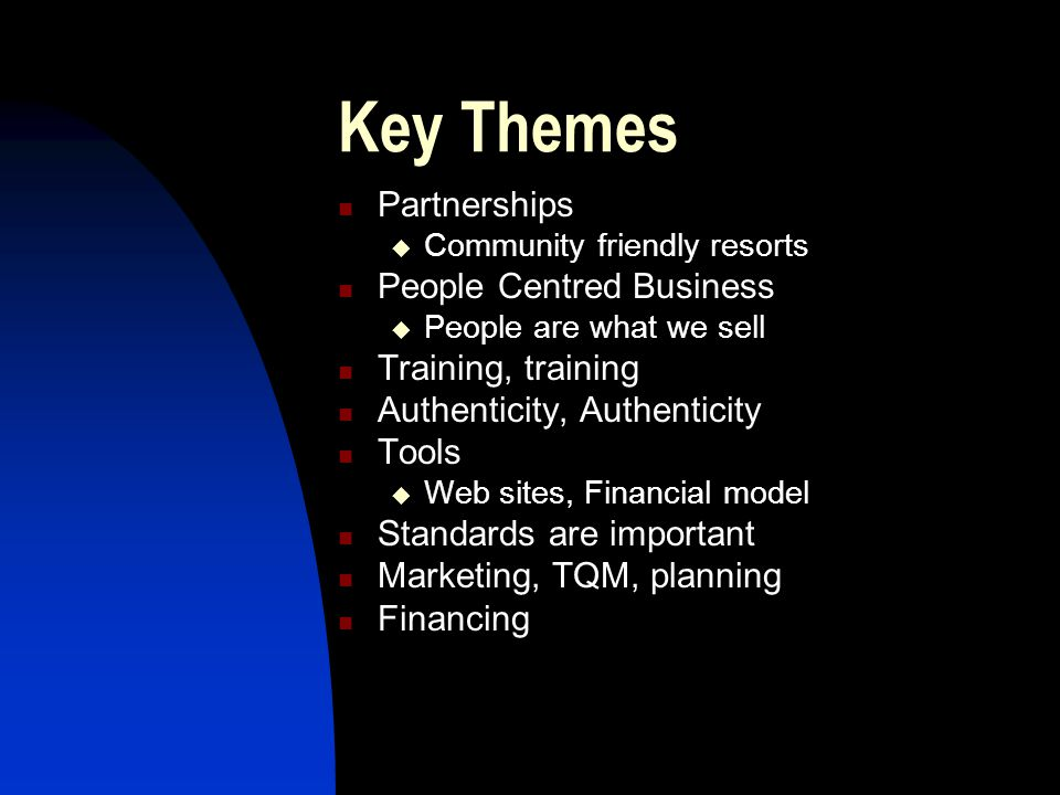 Key Themes Partnerships  Community friendly resorts People Centred Business  People are what we sell Training, training Authenticity, Authenticity Tools  Web sites, Financial model Standards are important Marketing, TQM, planning Financing