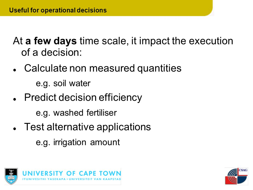 At a few days time scale, it impact the execution of a decision: Calculate non measured quantities e.g. soil water Predict decision efficiency e.g. wa