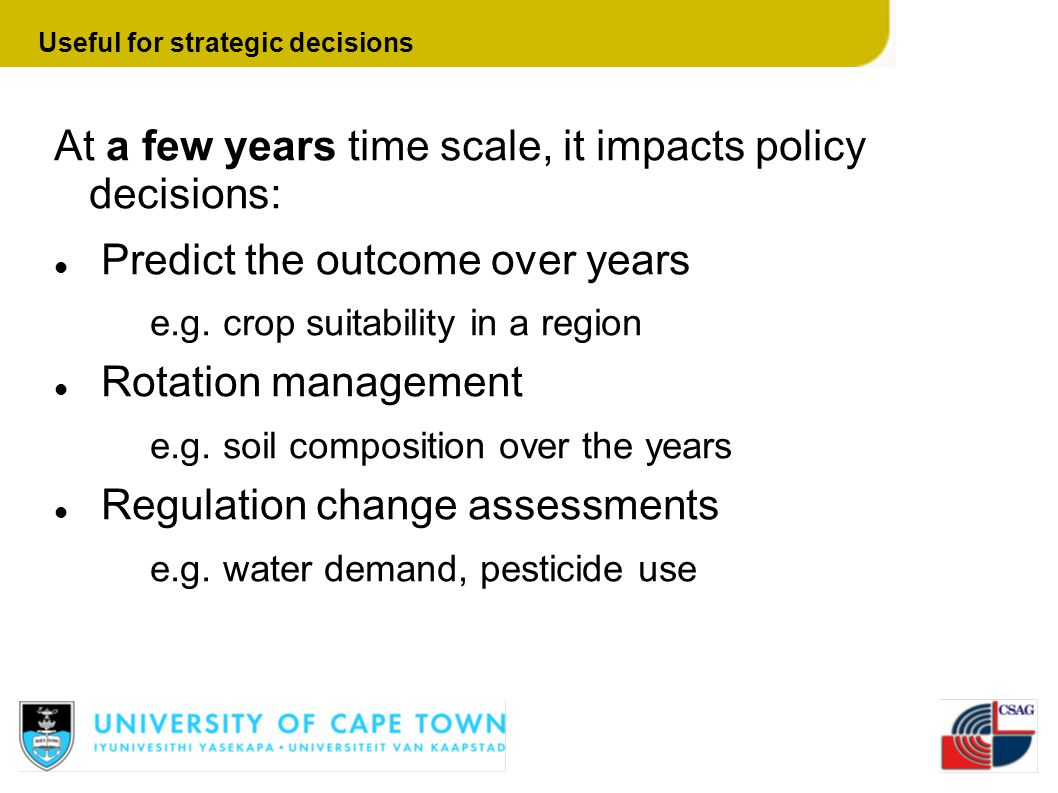 At a few years time scale, it impacts policy decisions: Predict the outcome over years e.g. crop suitability in a region Rotation management e.g. soil
