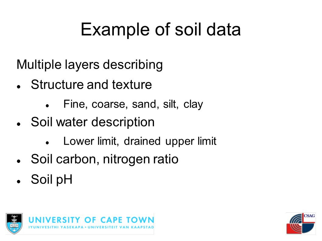 Example of soil data Multiple layers describing Structure and texture Fine, coarse, sand, silt, clay Soil water description Lower limit, drained upper