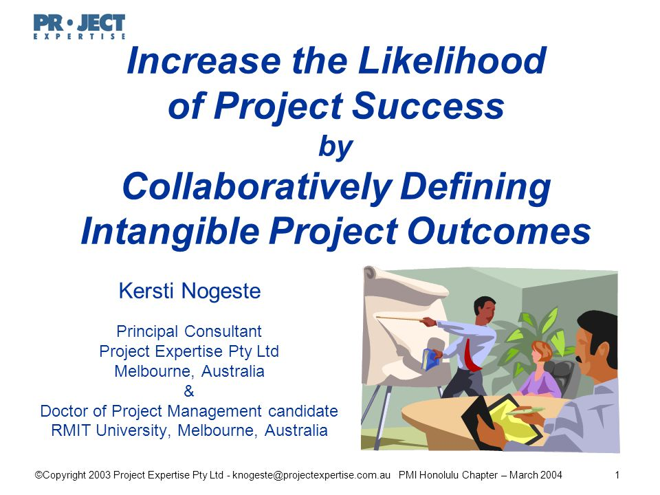 ©Copyright 2003 Project Expertise Pty Ltd - knogeste@projectexpertise.com.au PMI Honolulu Chapter – March 20041 Increase the Likelihood of Project Success by Collaboratively Defining Intangible Project Outcomes Kersti Nogeste Principal Consultant Project Expertise Pty Ltd Melbourne, Australia & Doctor of Project Management candidate RMIT University, Melbourne, Australia