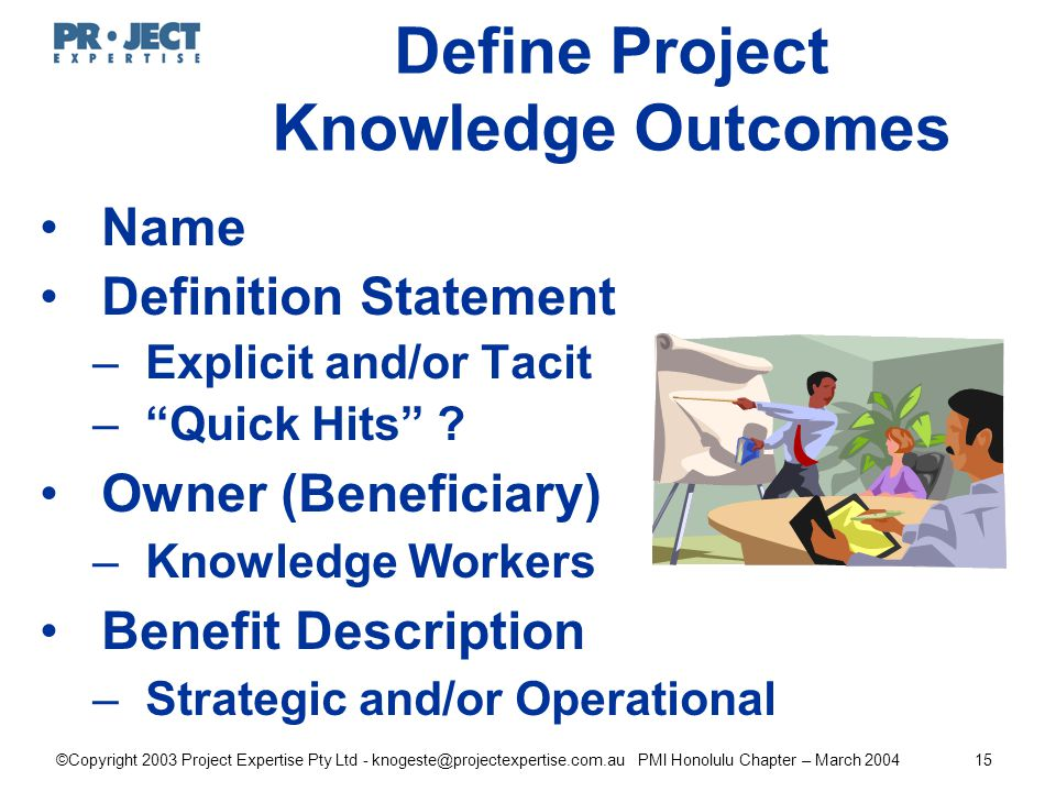 ©Copyright 2003 Project Expertise Pty Ltd - knogeste@projectexpertise.com.au PMI Honolulu Chapter – March 200415 Define Project Knowledge Outcomes Name Definition Statement –Explicit and/or Tacit – Quick Hits .
