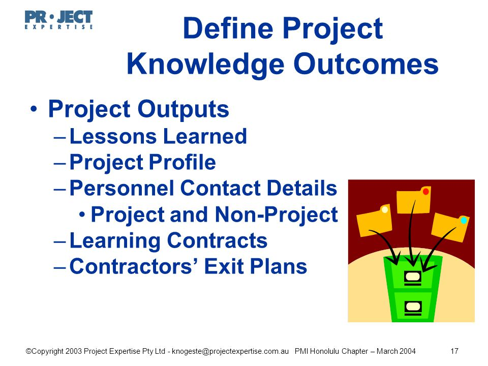 ©Copyright 2003 Project Expertise Pty Ltd - knogeste@projectexpertise.com.au PMI Honolulu Chapter – March 200417 Define Project Knowledge Outcomes Project Outputs –Lessons Learned –Project Profile –Personnel Contact Details Project and Non-Project –Learning Contracts –Contractors' Exit Plans