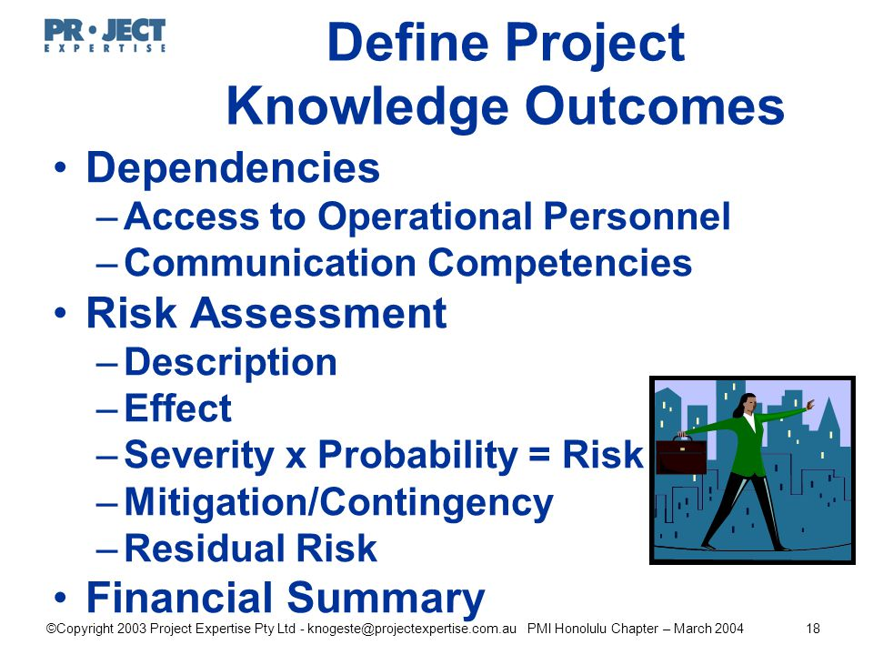 ©Copyright 2003 Project Expertise Pty Ltd - knogeste@projectexpertise.com.au PMI Honolulu Chapter – March 200418 Define Project Knowledge Outcomes Dependencies –Access to Operational Personnel –Communication Competencies Risk Assessment –Description –Effect –Severity x Probability = Risk –Mitigation/Contingency –Residual Risk Financial Summary