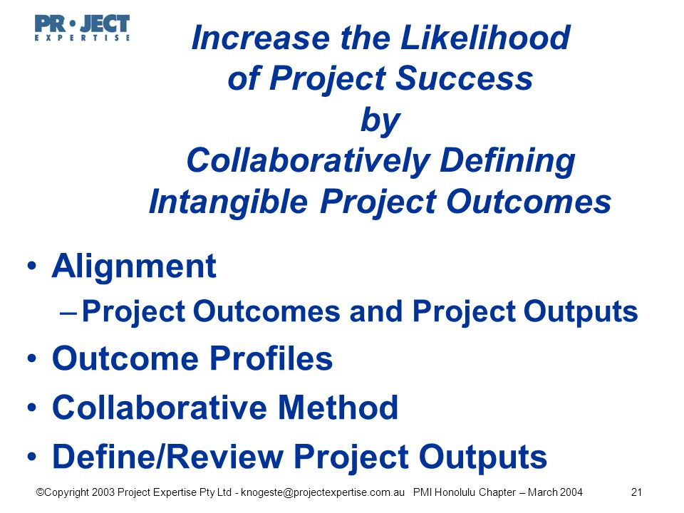 ©Copyright 2003 Project Expertise Pty Ltd - knogeste@projectexpertise.com.au PMI Honolulu Chapter – March 200421 Increase the Likelihood of Project Success by Collaboratively Defining Intangible Project Outcomes Alignment –Project Outcomes and Project Outputs Outcome Profiles Collaborative Method Define/Review Project Outputs