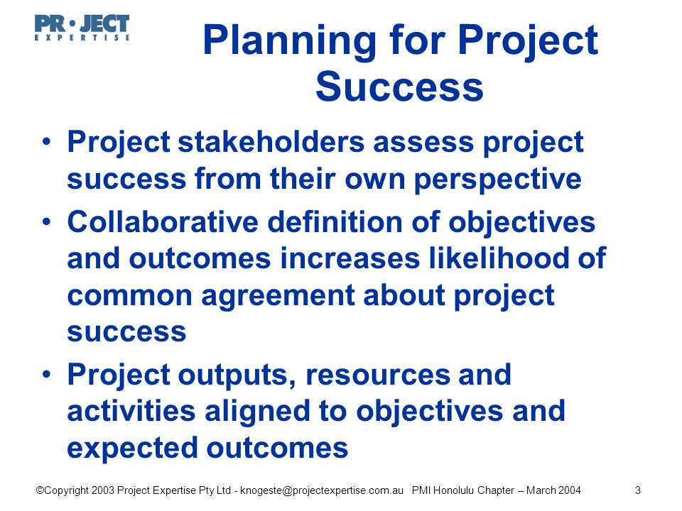 ©Copyright 2003 Project Expertise Pty Ltd - knogeste@projectexpertise.com.au PMI Honolulu Chapter – March 20043 Project stakeholders assess project success from their own perspective Collaborative definition of objectives and outcomes increases likelihood of common agreement about project success Project outputs, resources and activities aligned to objectives and expected outcomes Planning for Project Success