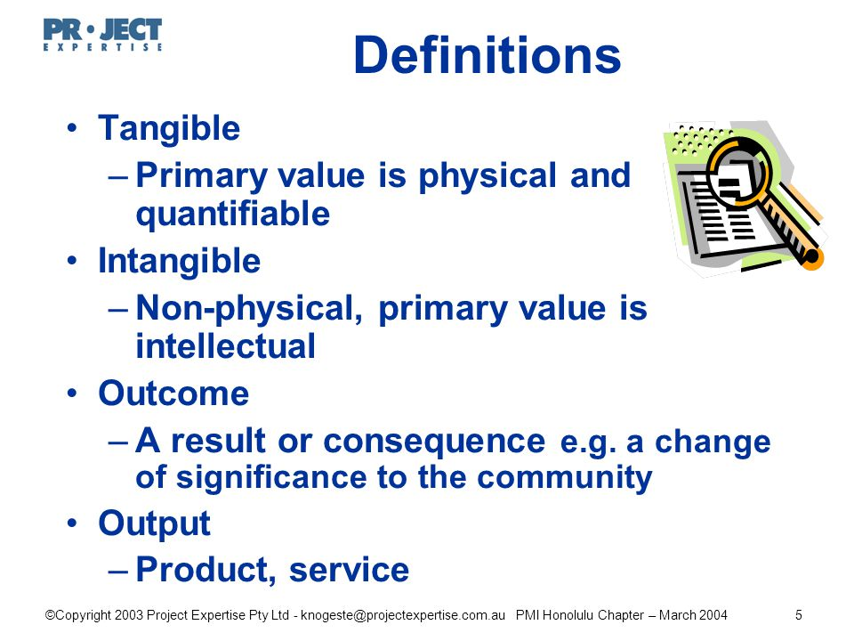 ©Copyright 2003 Project Expertise Pty Ltd - knogeste@projectexpertise.com.au PMI Honolulu Chapter – March 20045 Definitions Tangible –Primary value is physical and quantifiable Intangible –Non-physical, primary value is intellectual Outcome –A result or consequence e.g.