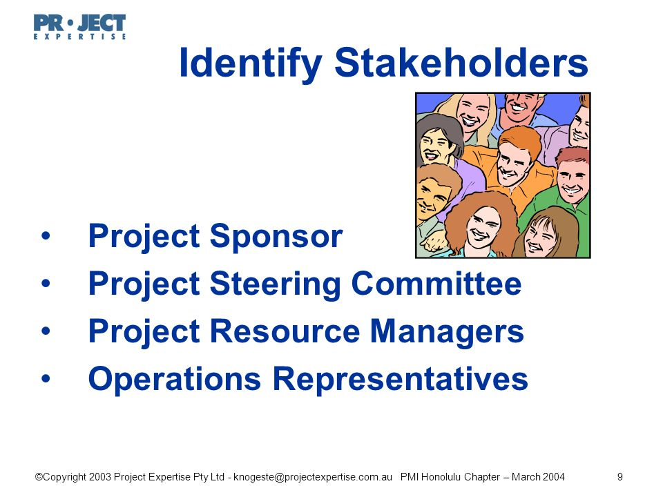 ©Copyright 2003 Project Expertise Pty Ltd - knogeste@projectexpertise.com.au PMI Honolulu Chapter – March 20049 Identify Stakeholders Project Sponsor Project Steering Committee Project Resource Managers Operations Representatives