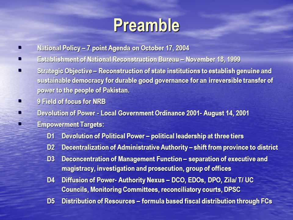 Preamble  National Policy – 7 point Agenda on October 17, 2004  Establishment of National Reconstruction Bureau – November 18, 1999  Strategic Objective – Reconstruction of state institutions to establish genuine and sustainable democracy for durable good governance for an irreversible transfer of power to the people of Pakistan.