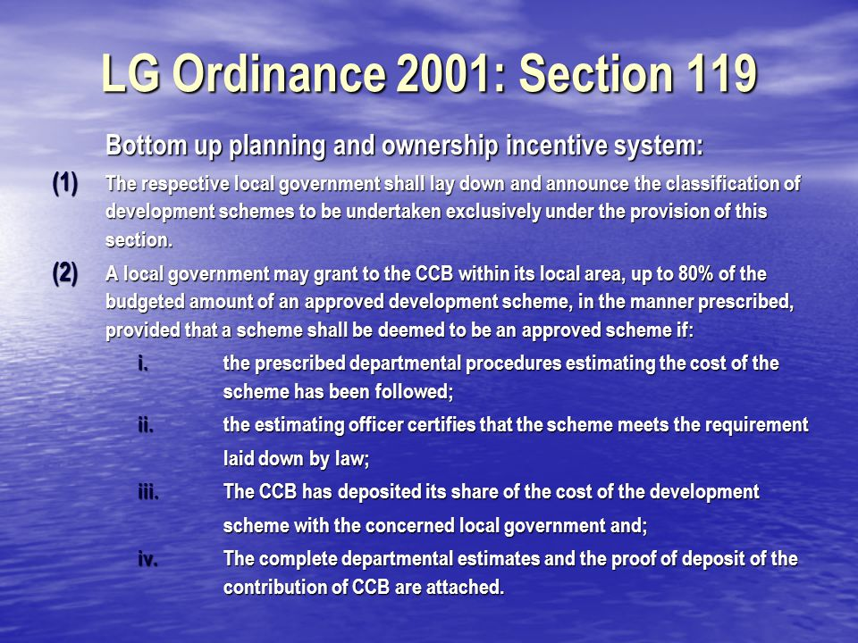 LG Ordinance 2001: Section 119 (3) The grant referred in sub section (2) shall be spent from the reserved 25% of the annual development budget as provided in section 109; (4) A cut off date for submission of all schemes proposed by CCBs shall be announced by the local government concerned before the presentation of its budget; (5) The respective local government shall authorize an official to draw up a statement specifying the schemes submitted by the cut off date specified in sub section (4) by classification including the total amount of contribution for a particular classification of schemes; statement (6) A second statement shall determine contribution for a particular classification of schemes as a ratio of total contribution for all schemes submitted with a particular local government for that year and the statement shall be used to determine amounts of allocations for a classification of schemes from the budget reserved for the purpose; statement